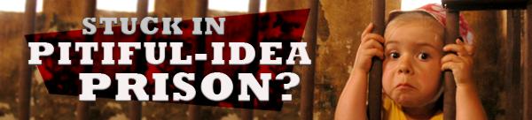 Are You Stuck in Pitiful-Idea Prison?
